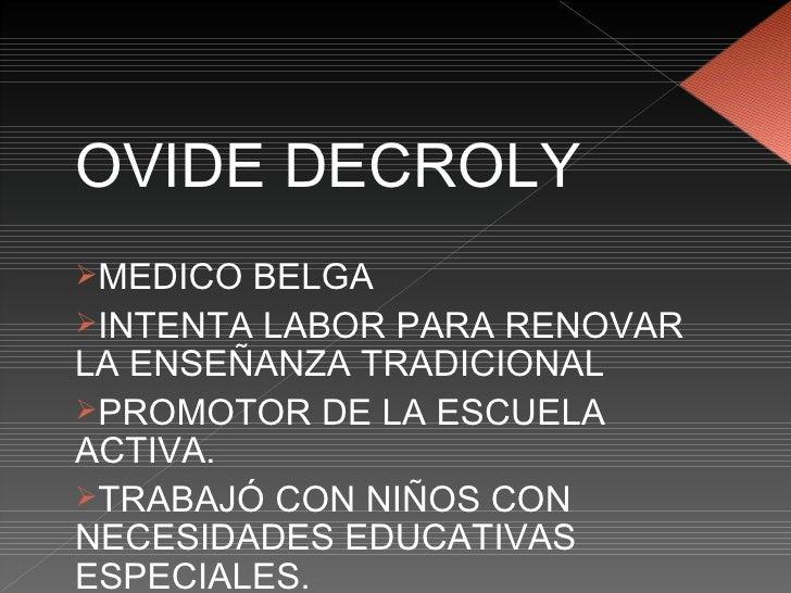 <ul><li>OVIDE DECROLY </li></ul><ul><li>MEDICO BELGA </li></ul><ul><li>INTENTA LABOR PARA RENOVAR LA ENSEÑANZA TRADICIONAL...