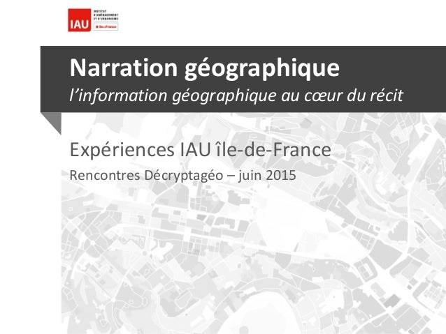 Narration géographique l'information géographique au cœur du récit Expériences IAU île-de-France Rencontres Décryptagéo – ...