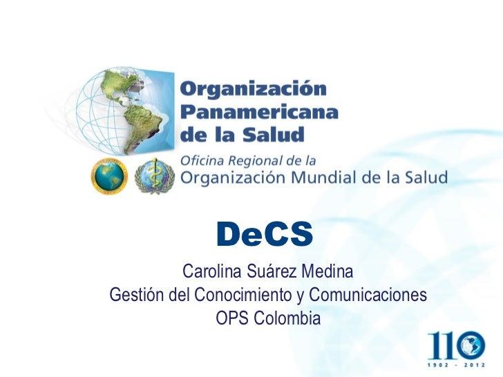 DeCS          Carolina Suárez MedinaGestión del Conocimiento y Comunicaciones              OPS Colombia