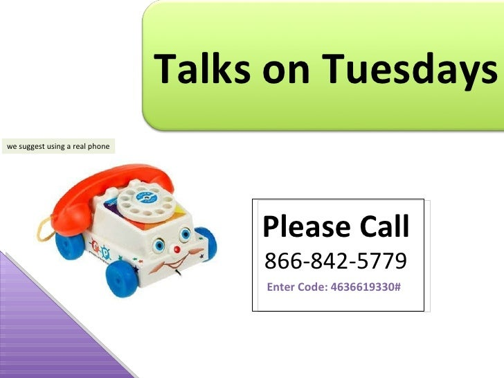 we suggest using a real phone Talks on Tuesdays Please Call 866-842-5779 Enter Code: 4636619330#