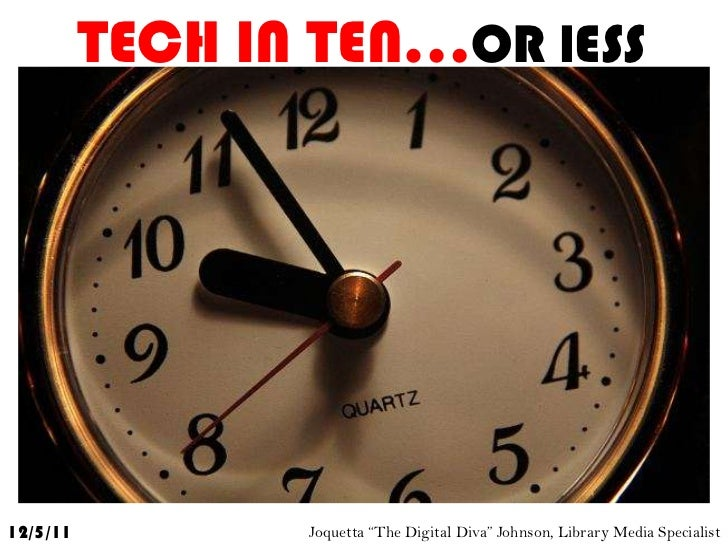 "TECH IN TEN…OR lESS12/5/11          Joquetta ""The Digital Diva"" Johnson, Library Media Specialist"