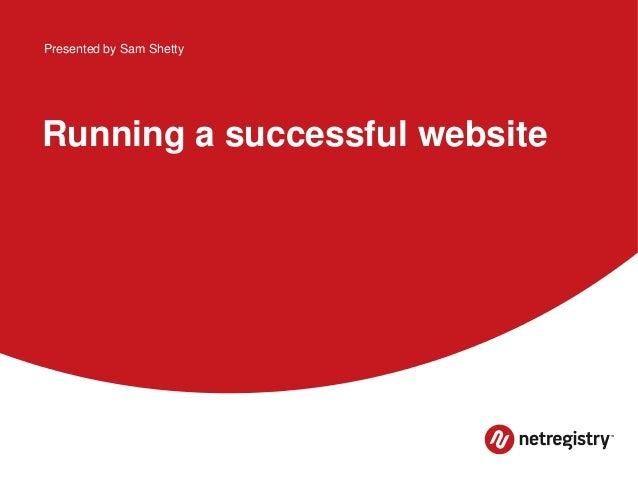 Presented by Sam Shetty  Running a successful website