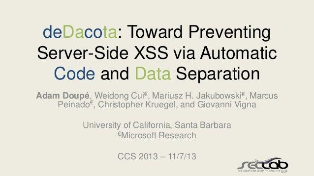 deDacota: Toward Preventing Server-Side XSS via Automatic Code and Data Separation Adam Doupé, Weidong Cui€, Mariusz H. Ja...