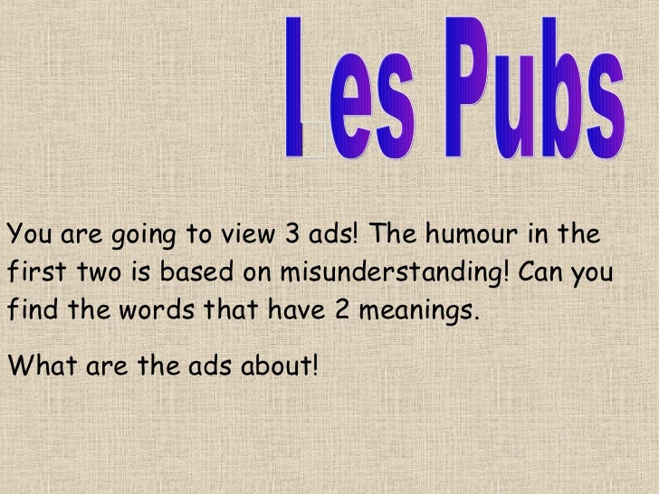 Les Pubs You are going to view 3 ads! The humour in the first two is based on misunderstanding! Can you find the words tha...
