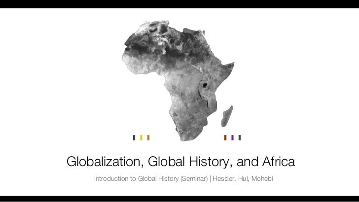 Globalization, Global History, and Africa    Introduction to Global History (Seminar) | Hessler, Hui, Mohebi