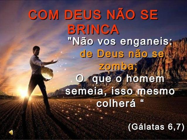 """COM DEUS NÃO SECOM DEUS NÃO SE BRINCABRINCA """"Não vos enganeis:""""Não vos enganeis: de Deus não sede Deus não se zomba;zomba;..."""