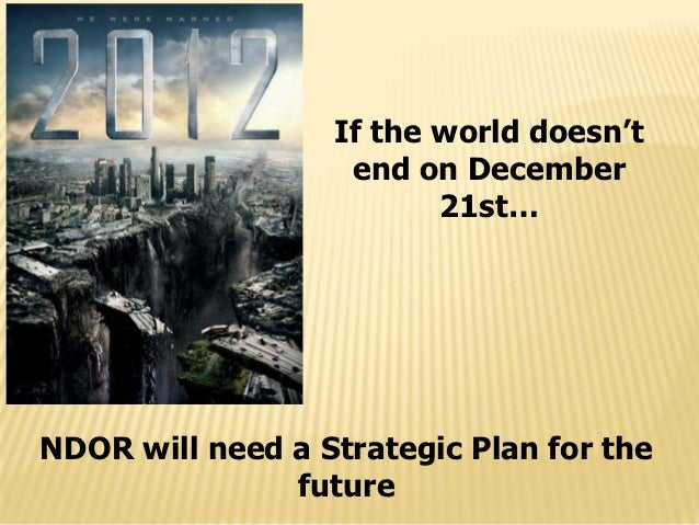 If the world doesn't                   end on December                         21st…NDOR will need a Strategic Plan for th...
