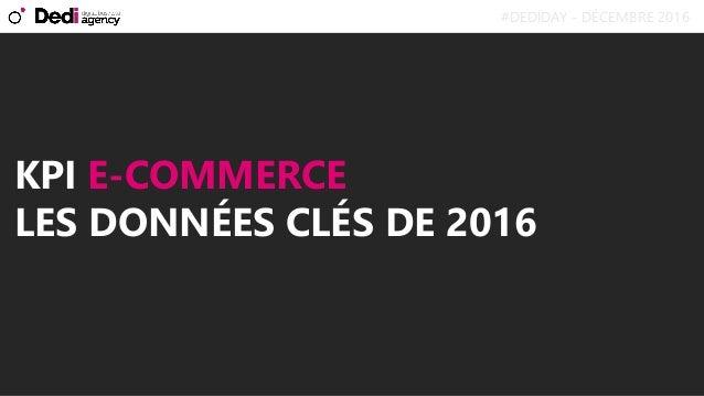 KPI E-COMMERCE LES DONNÉES CLÉS DE 2016 #DEDIDAY - DÉCEMBRE 2016