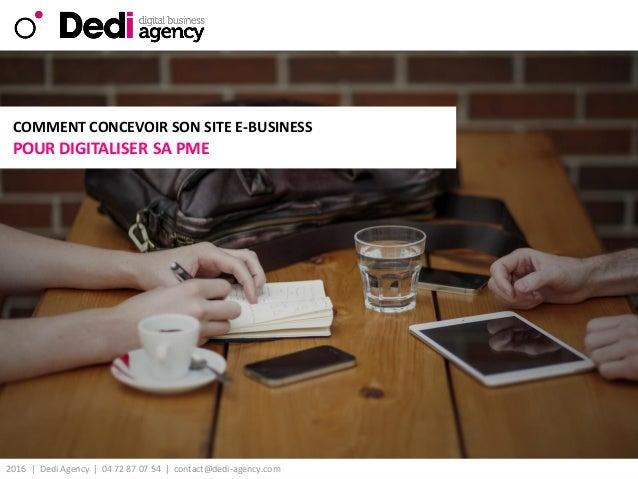 2016 | Dedi Agency | 04 72 87 07 54 | contact@dedi-agency.com v POUR DIGITALISER SA PME COMMENT CONCEVOIR SON SITE E-BUSIN...