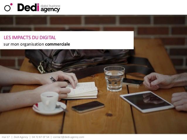 mai 17 | Dedi Agency | 04 72 87 07 54 | contact@dedi-agency.com v LES IMPACTS DU DIGITAL sur mon organisation commerciale