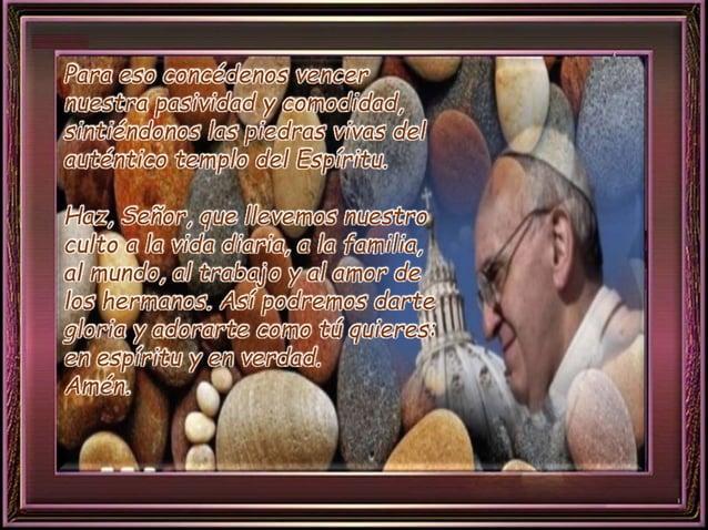 Para eso concédenos vencer  nuestra pasividad y comodidad,  sintiéndonos las piedras vivas del  auténtico templo del Espír...