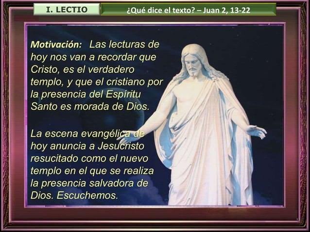 I. LECTIO ¿Qué dice el texto? – Juan 2, 13-22  Motivación: Las lecturas de  hoy nos van a recordar que  Cristo, es el verd...