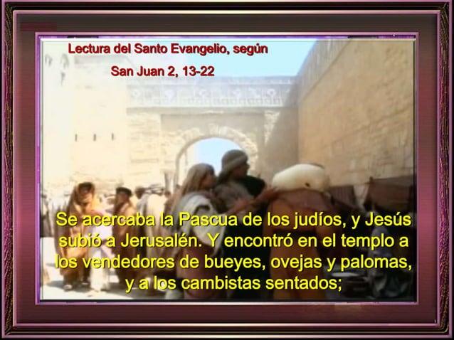 Lectura del Santo Evangelio, según  San Juan 2, 13-22  Se acercaba la Pascua de los judíos, y Jesús  subió a Jerusalén. Y ...