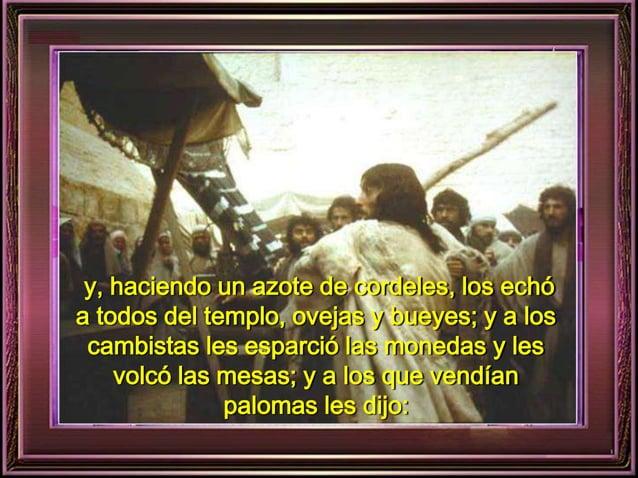 y, haciendo un azote de cordeles, los echó  a todos del templo, ovejas y bueyes; y a los  cambistas les esparció las moned...