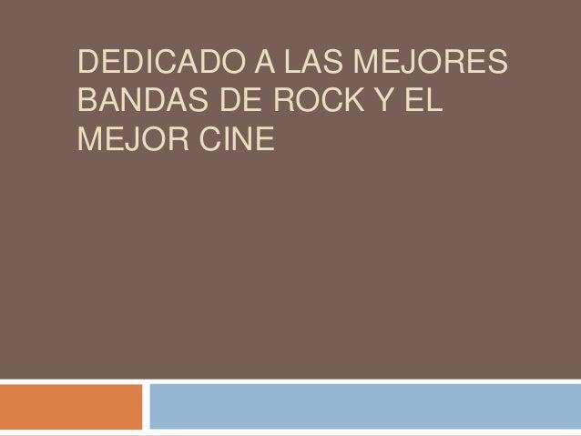 DEDICADO A LAS MEJORES BANDAS DE ROCK Y EL MEJOR CINE