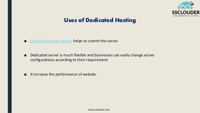 Uses of Dedicated Hosting ■ Dedicated server hosting helps to control the server ■ Dedicated server is much flexible and b...