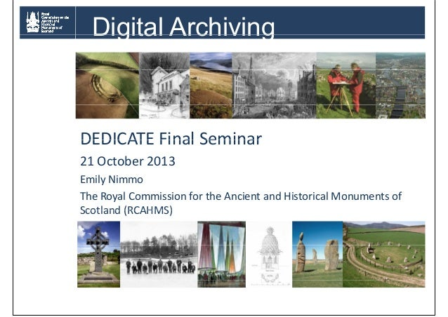 Digital Archiving  DEDICATE Final Seminar 21 October 2013 Emily Nimmo The Royal Commission for the Ancient and Historical ...