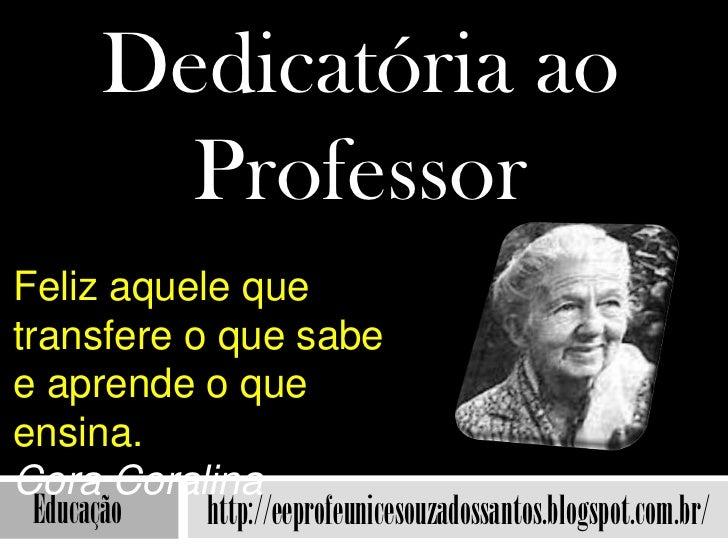 Dedicatória ao         ProfessorFeliz aquele quetransfere o que sabee aprende o queensina.Cora Coralina  Educação http://e...