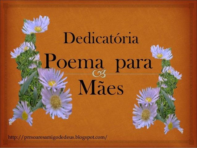 DedicatóriaPoemaparaMãeshttp://prrsoaresamigodedeus.blogspot.com/