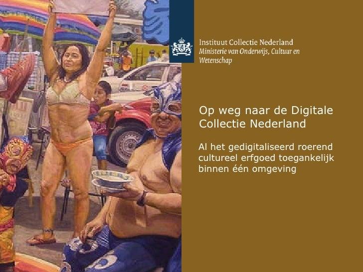Op weg naar de Digitale Collectie Nederland <ul><li>Al het gedigitaliseerd roerend cultureel erfgoed toegankelijk binnen é...