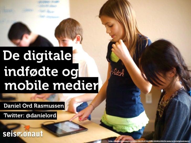 De digitaleindfødte ogmobile medierDaniel Ord RasmussenTwitter: @danielord                       http://www.flickr.com/phot...