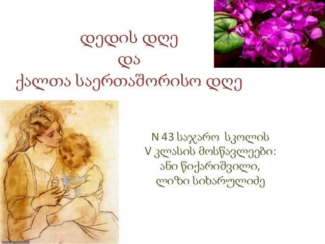 დედის დღედაქალთა საერთაშორისო დღეN 43 საჯარო სკოლისV კლასის მოსწავლეები:ანი წიქარიშვილი,ლიზი სიხარულიძე
