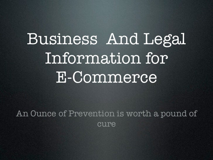 Business And Legal    Information for     E-CommerceAn Ounce of Prevention is worth a pound of                  cure