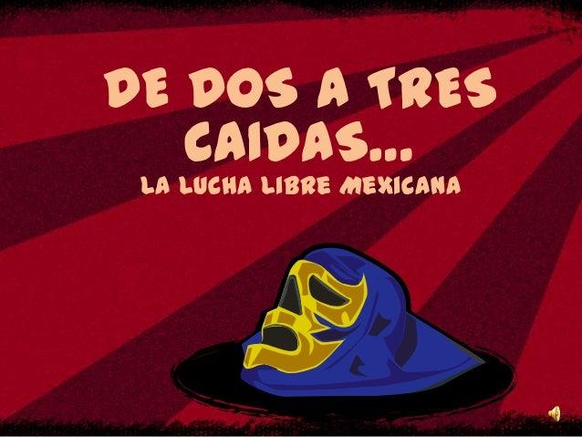 DE DOS A TRES   CAIDAS… La Lucha Libre Mexicana