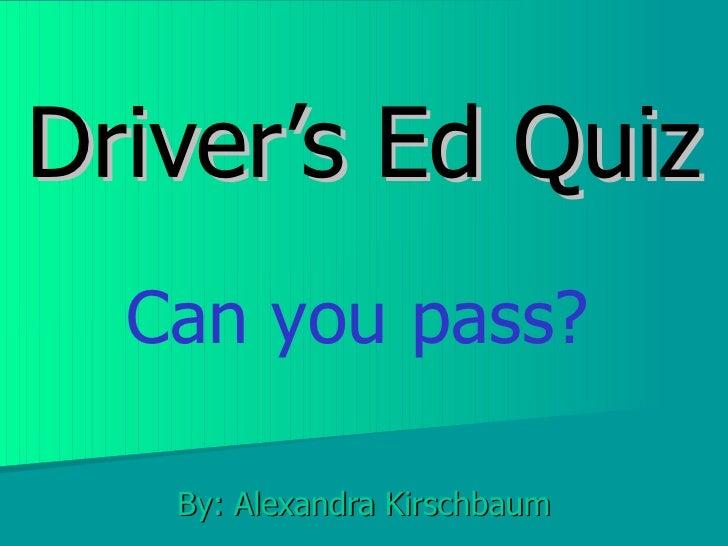 Driver's Ed Quiz By: Alexandra Kirschbaum Can you pass?