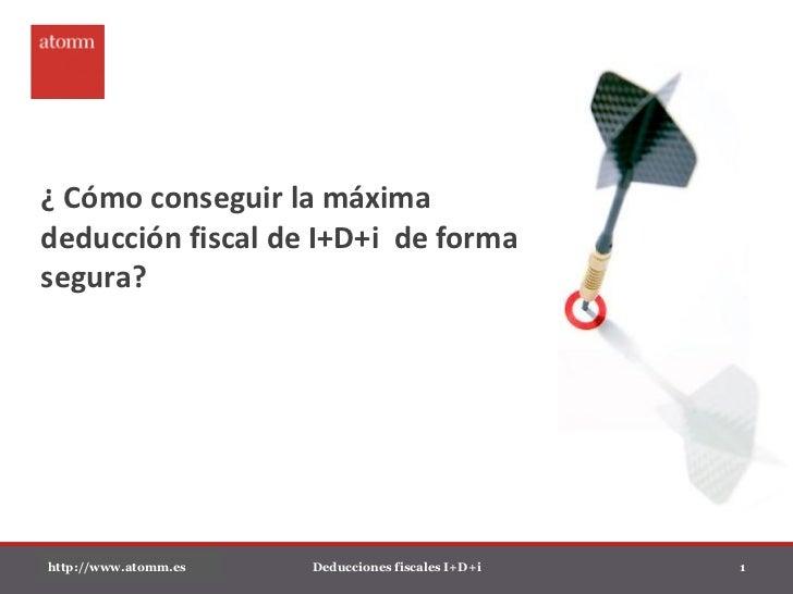 ¿ Cómo conseguir la máximadeducción fiscal de I+D+i de formasegura?http://www.atomm.es   Deducciones fiscales I+D+i   1