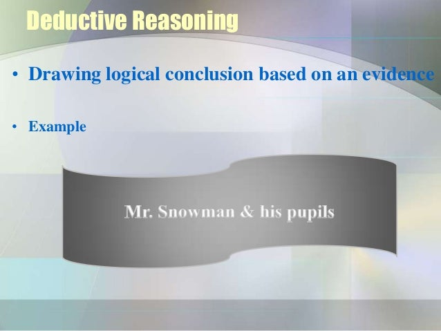 Deductive Reasoning• Drawing logical conclusion based on an evidence• Example