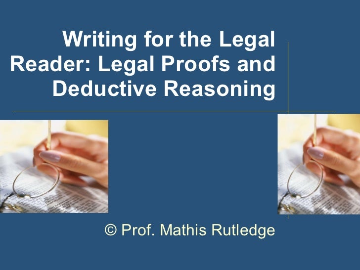 Writing for the Legal Reader: Legal Proofs and Deductive Reasoning ©  Prof. Mathis Rutledge
