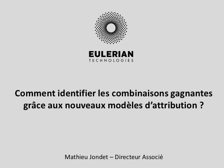 Comment identifier les combinaisons gagnantes  grâce aux nouveaux modèles d'attribution ?           Mathieu Jondet – Direc...