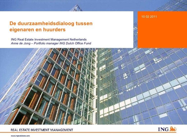 De duurzaamheidsdialoog tussen  eigenaren en huurders 10 02 2011 ING Real Estate Investment Management Netherlands Anne de...