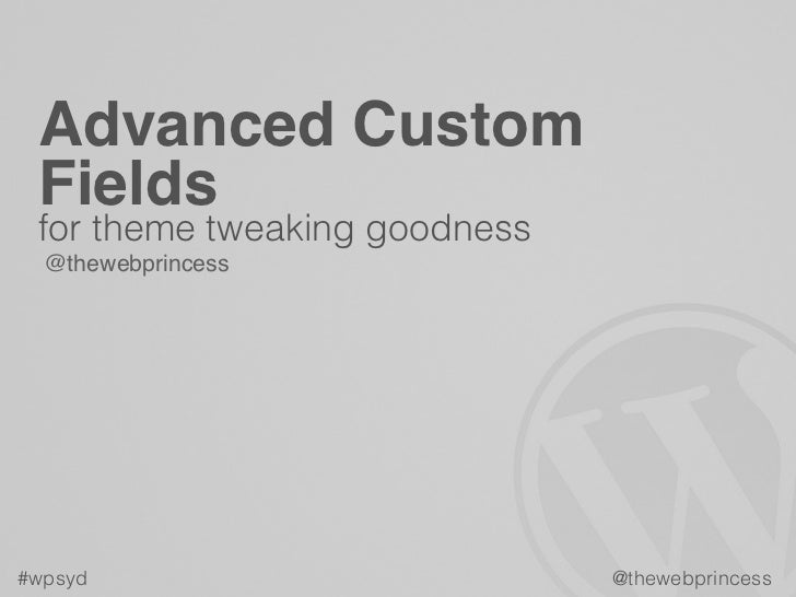 Advanced Custom Fields for theme tweaking goodness  @thewebprincess#wpsyd                         @thewebprincess