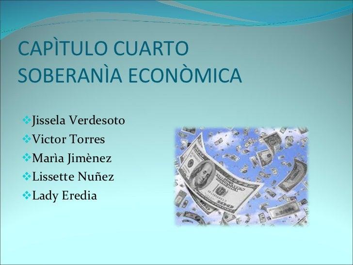 CAPÌTULO CUARTO SOBERANÌA ECONÒMICA <ul><li>Jissela Verdesoto </li></ul><ul><li>Victor Torres </li></ul><ul><li>Marìa Jimè...