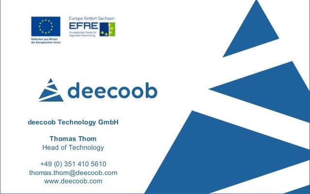 Daten – Informationen – Wissen deecoob Technology GmbH Thomas Thom Head of Technology +49 (0) 351 410 5610 thomas.thom@dee...