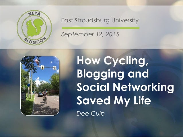 How Cycling, Blogging and Social Networking Saved My Life East Stroudsburg University September 12, 2015 Dee Culp