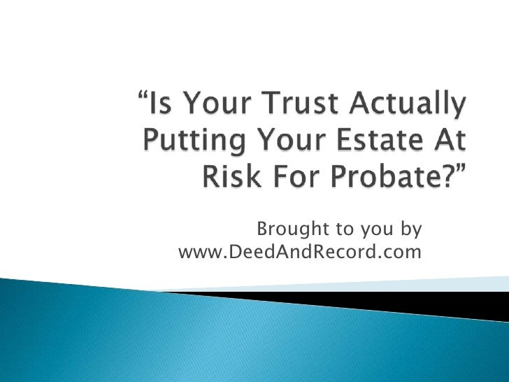 """""""Is Your Trust Actually Putting Your Estate At Risk For Probate?""""<br />Brought to you by www.DeedAndRecord.com<br />"""