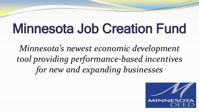 Minnesota Job Creation Fund Minnesota's newest economic development tool providing performance-based incentives for new an...