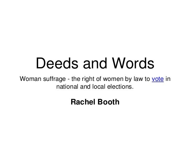 Deeds and Words Woman suffrage - the right of women by law to vote in national and local elections. Rachel Booth