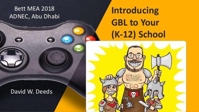 Introducing GBL to Your (K-12) School Bett MEA 2018 ADNEC, Abu Dhabi David W. Deeds