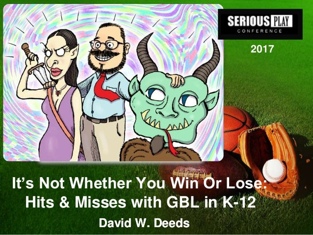 It's Not Whether You Win Or Lose: Hits & Misses with GBL in K-12 David W. DeedsDavid W. Deeds 2017