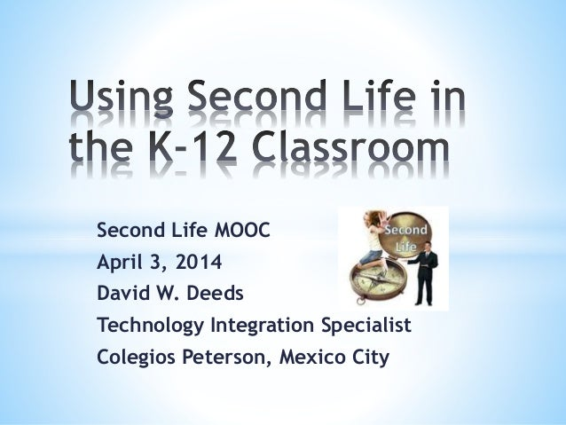 Second Life MOOC April 3, 2014 David W. Deeds Technology Integration Specialist Colegios Peterson, Mexico City