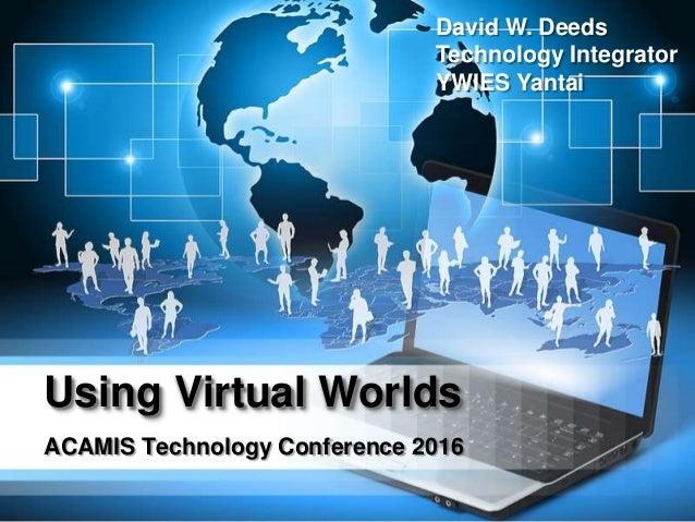 Using Virtual Worlds ACAMIS Technology Conference 2016 David W. Deeds Technology Integrator YWIES Yantai
