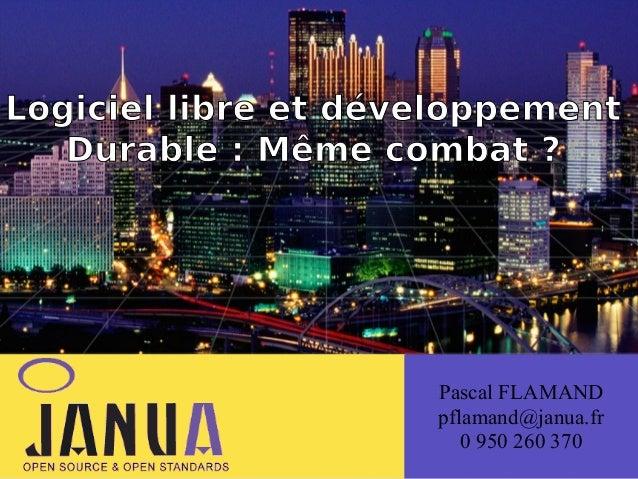 Logiciel libre et (développement Durable: Même combat ?  Pascal FLAMAND pflamand@janua.fr 0 950 260 370