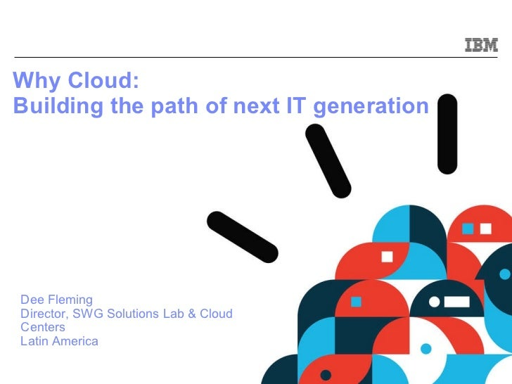 Why Cloud:  Building the path of next IT generation   Dee Fleming Director, SWG Solutions Lab & Cloud Centers Latin America