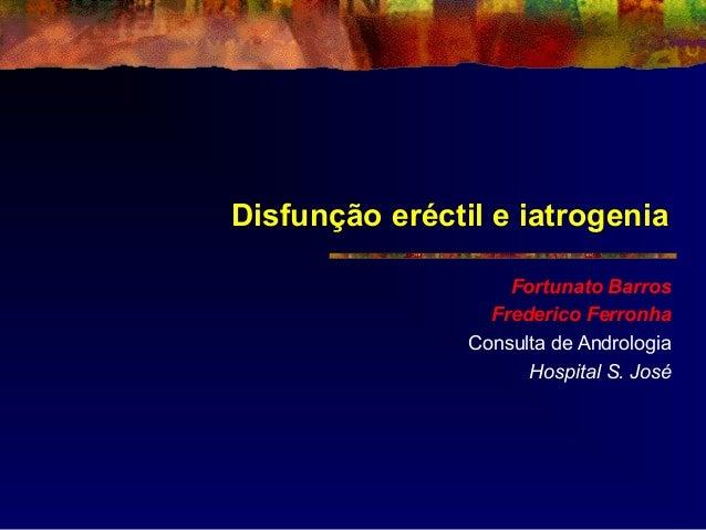 Disfunção eréctil e iatrogenia Fortunato Barros Frederico Ferronha Consulta de Andrologia Hospital S. José