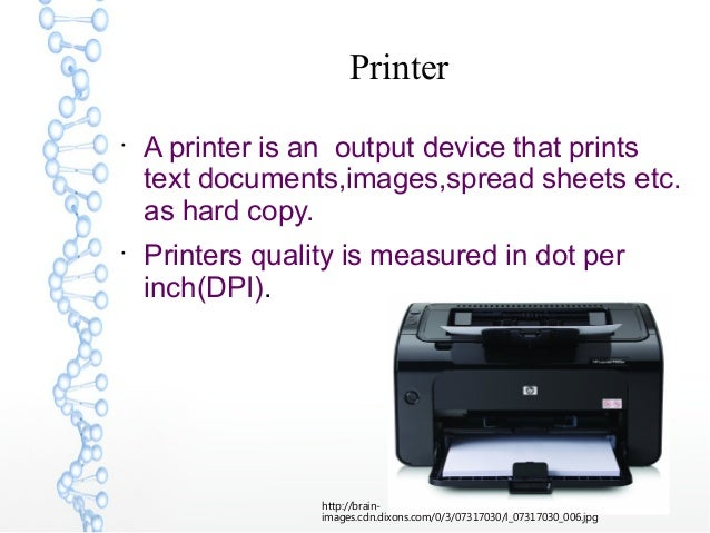 Printer  A printer is an output device that prints text documents,images,spread sheets etc. as hard copy.  Printers qual...