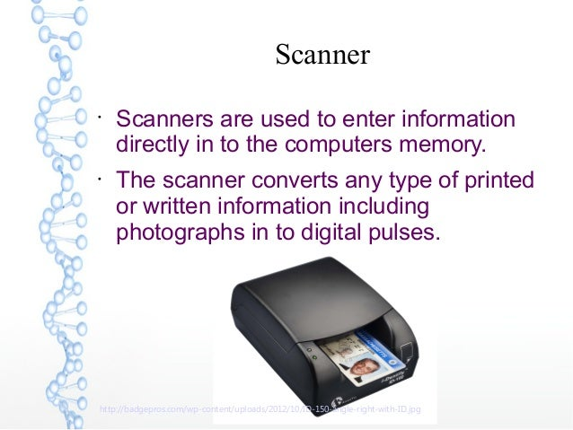 Scanner  Scanners are used to enter information directly in to the computers memory.  The scanner converts any type of p...